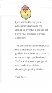 I just wanted to say your podcast is what made me decide to give this a proper go! I love your business woman approach. The content was so so useful as there isn't much material or guidance out there as to how to make into a proper business! Your advice was super good and made it much less daunting to get started.